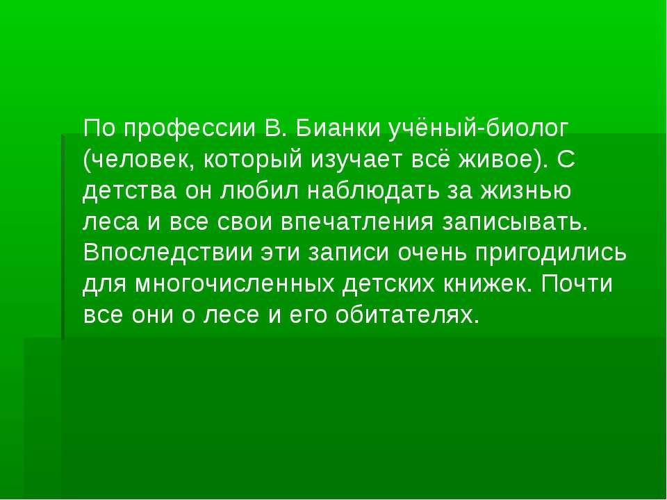 По профессии В. Бианки учёный-биолог (человек, который изучает всё живое). С ...