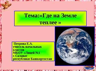 Тема:«Где на Земле теплее » Петрова Е.А. учитель начальных классов МБОУ «Лице...