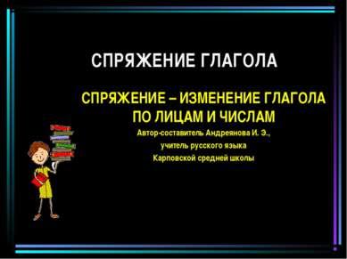СПРЯЖЕНИЕ ГЛАГОЛА СПРЯЖЕНИЕ – ИЗМЕНЕНИЕ ГЛАГОЛА ПО ЛИЦАМ И ЧИСЛАМ Автор-соста...