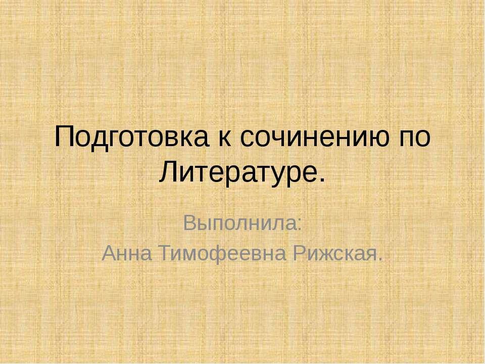 Подготовка к сочинению по Литературе. Выполнила: Анна Тимофеевна Рижская.