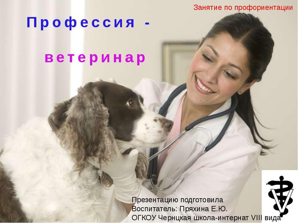 Профессия - ветеринар Презентацию подготовила Воспитатель: Пряхина Е.Ю. ОГКОУ...