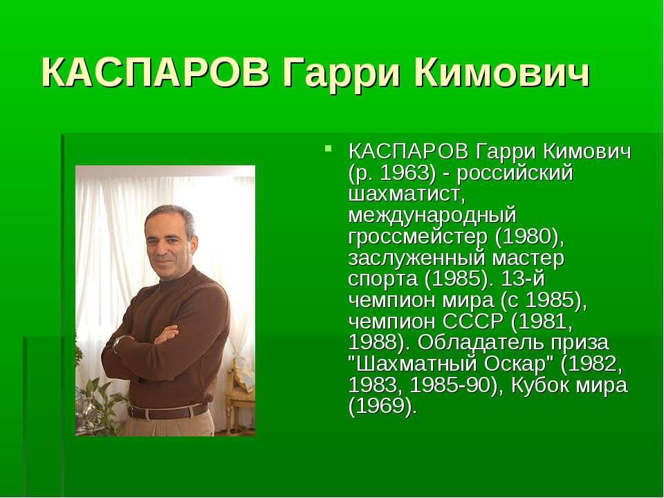 КАСПАРОВ Гарри Кимович КАСПАРОВ Гарри Кимович (р. 1963) - российский шахматис...