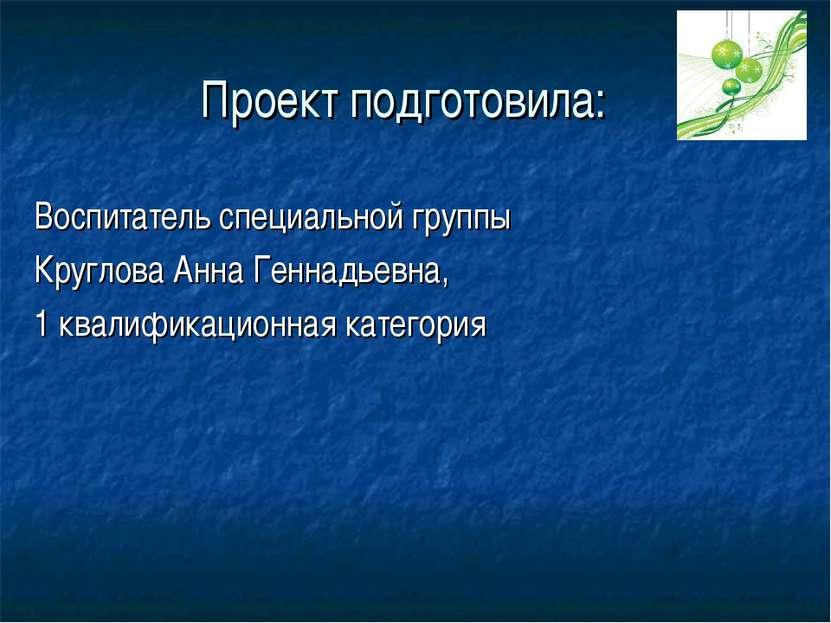 Проект подготовила: Воспитатель специальной группы Круглова Анна Геннадьевна,...