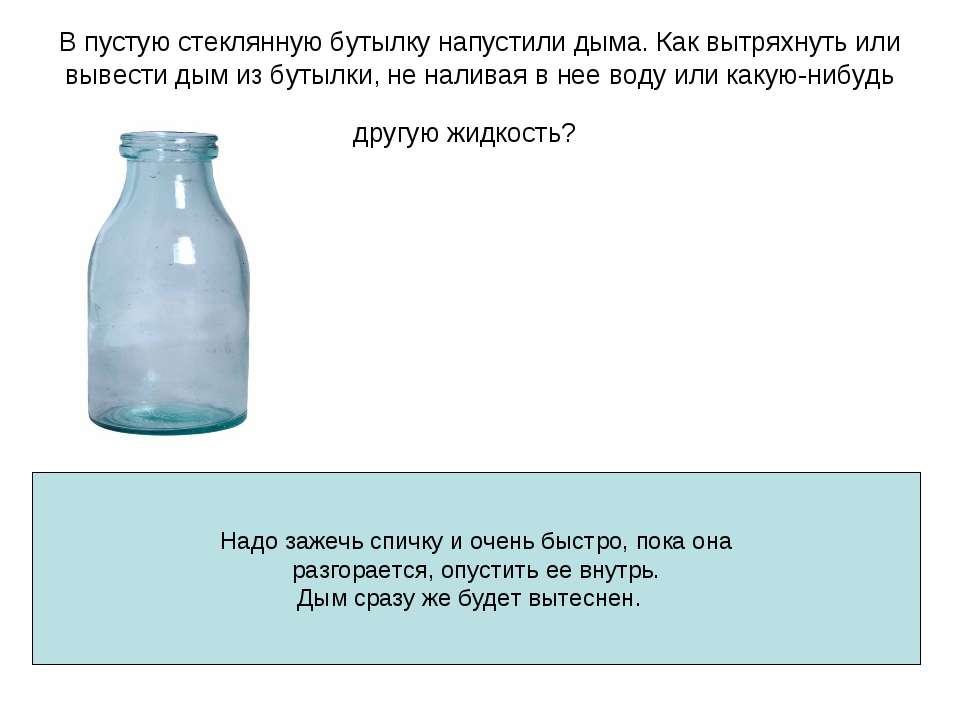 В пустую стеклянную бутылку напустили дыма. Как вытряхнуть или вывести дым из...