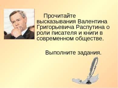 Прочитайте высказывания Валентина Григорьевича Распутина о роли писателя и кн...