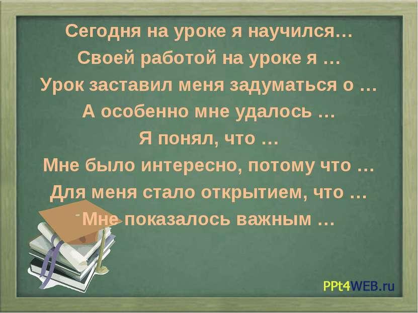 Сегодня на уроке я научился… Своей работой на уроке я … Урок заставил меня за...