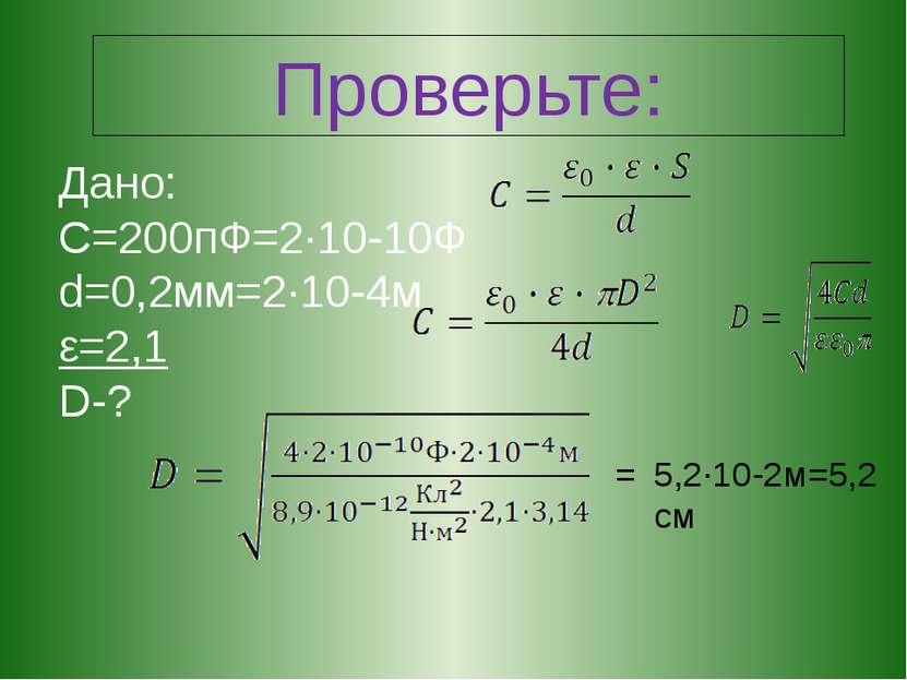 Проверьте: Дано: С=200пФ=2·10-10Ф d=0,2мм=2·10-4м ε=2,1 D-? 5,2·10-2м=5,2 см =