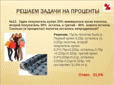 №12. Один покупатель купил 25% имевшегося куска полотна, второй покупатель 30...