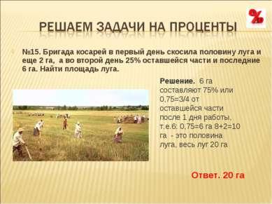 №15. Бригада косарей в первый день скосила половину луга и еще 2 га, а во вт...