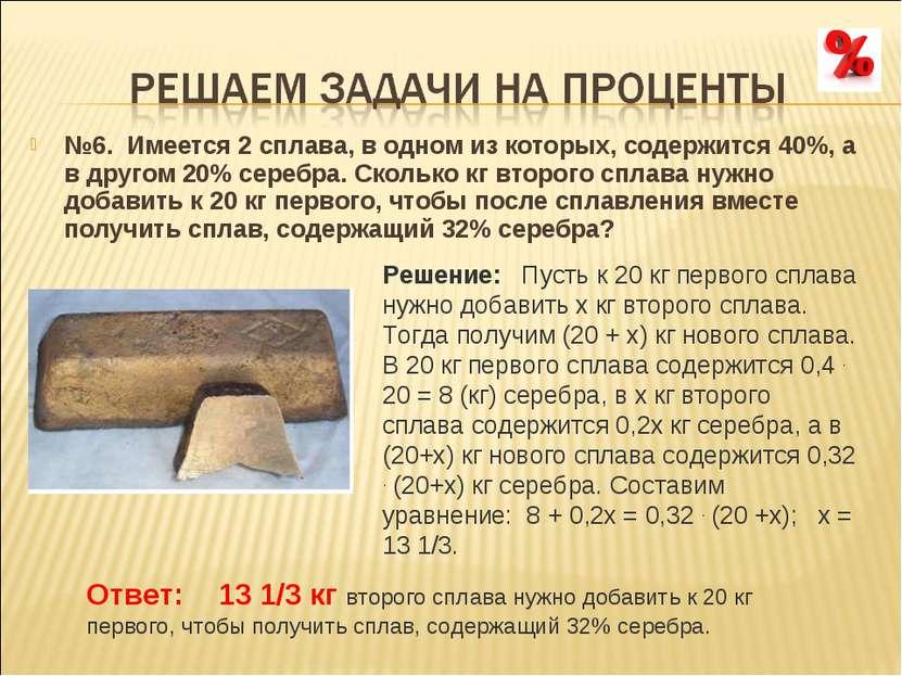 №6. Имеется 2 сплава, в одном из которых, содержится 40%, а в другом 20% сер...