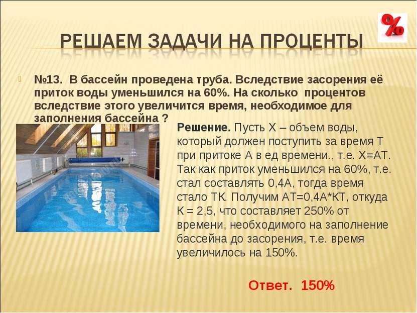 №13. В бассейн проведена труба. Вследствие засорения её приток воды уменьшилс...
