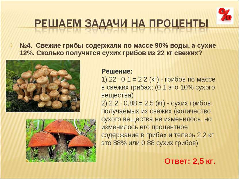 №4. Свежие грибы содержали по массе 90% воды, а сухие 12%. Сколько получится ...