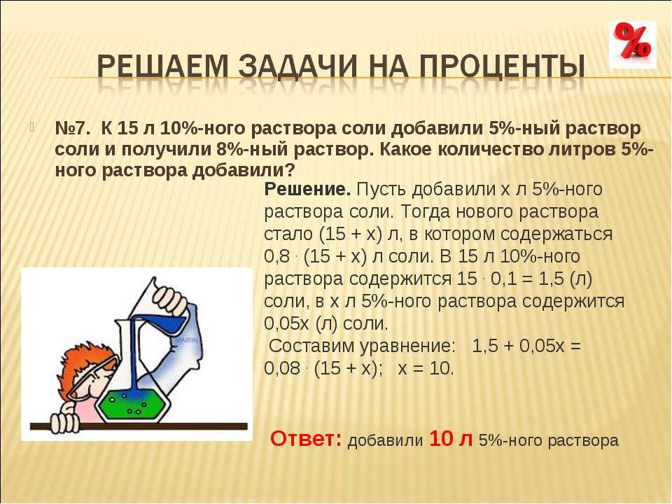 №7. К 15 л 10%-ного раствора соли добавили 5%-ный раствор соли и получили 8%...