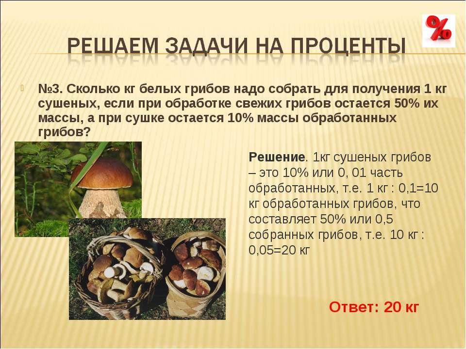 №3. Сколько кг белых грибов надо собрать для получения 1 кг сушеных, если при...