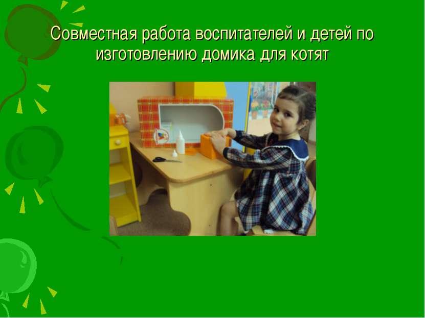 Совместная работа воспитателей и детей по изготовлению домика для котят