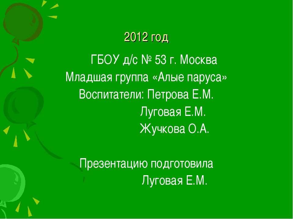2012 год ГБОУ д/с № 53 г. Москва Младшая группа «Алые паруса» Воспитатели: Пе...