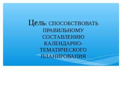 Цель: СПОСОБСТВОВАТЬ ПРАВИЛЬНОМУ СОСТАВЛЕНИЮ КАЛЕНДАРНО-ТЕМАТИЧЕСКОГО ПЛАНИРО...