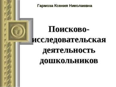 Поисково-исследовательская деятельность дошкольников Гармоза Ксения Николаевна