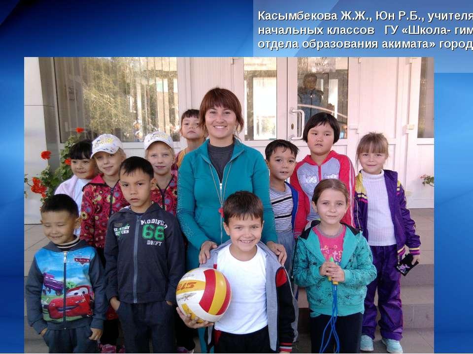 Касымбекова Ж.Ж., Юн Р.Б., учителя начальных классов ГУ «Школа- гимназия» отд...