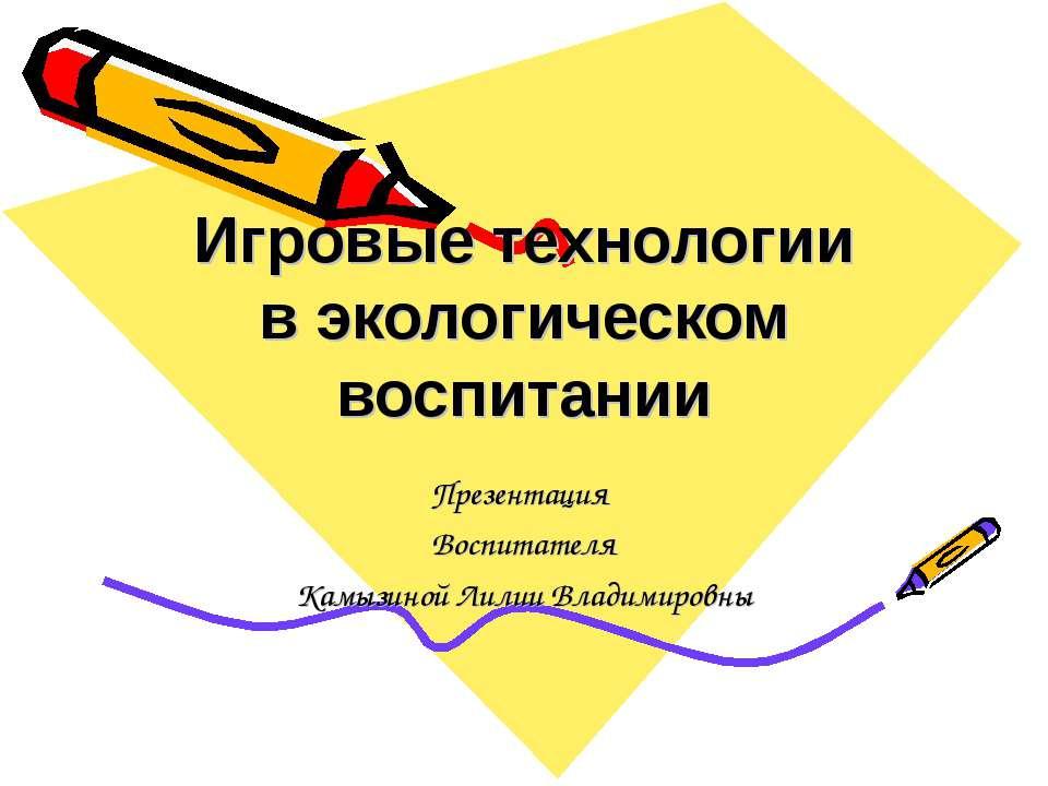 Игровые технологии в экологическом воспитании Презентация Воспитателя Камызин...