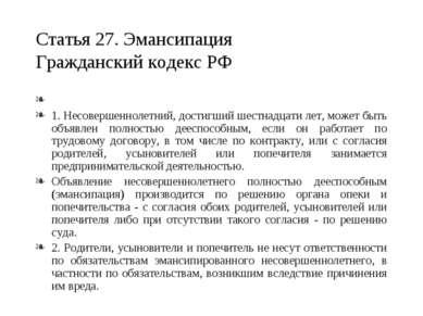 Статья 27. Эмансипация Гражданский кодекс РФ  1. Несовершеннолетний, достигш...