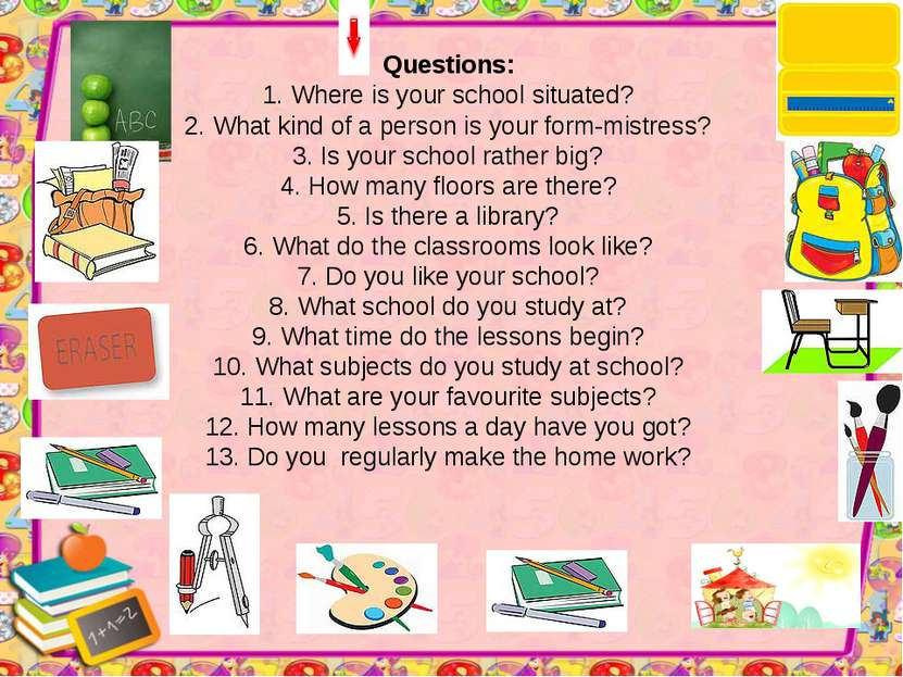 Questions: 1. Where is your school situated? 2. What kind of a person is your...