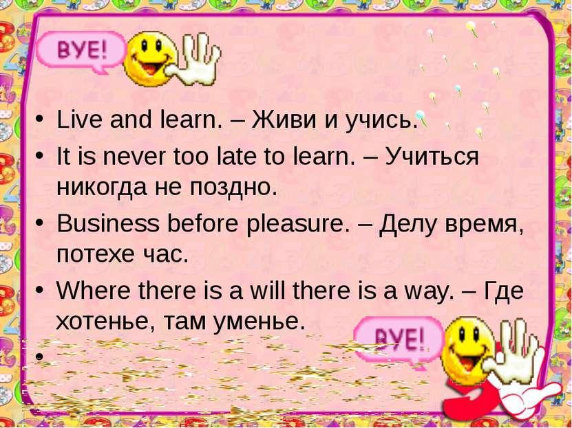 Live and learn. – Живи и учись. It is never too late to learn. – Учиться нико...
