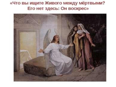 «Что вы ищите Живого между мёртвыми? Его нет здесь: Он воскрес»