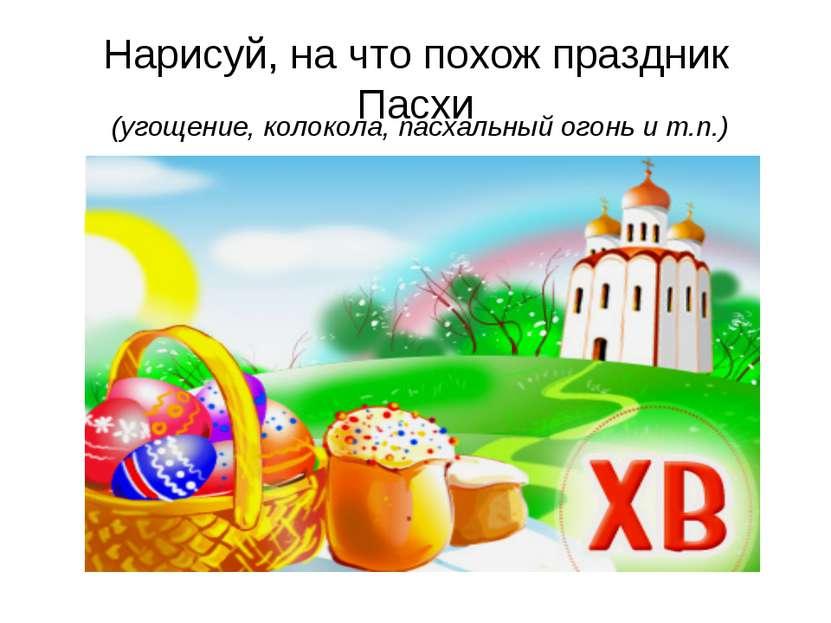 Нарисуй, на что похож праздник Пасхи (угощение, колокола, пасхальный огонь и ...
