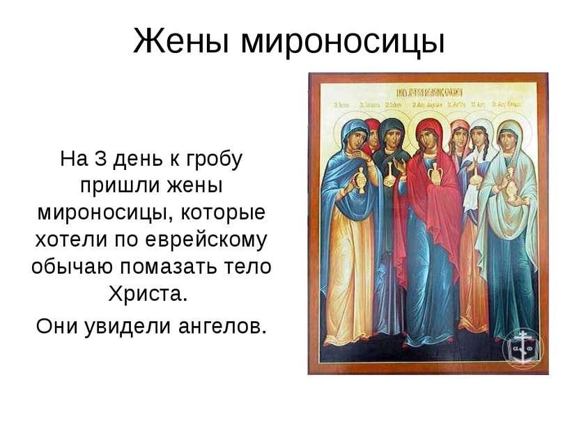Жены мироносицы На 3 день к гробу пришли жены мироносицы, которые хотели по е...