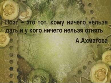 Поэт – это тот, кому ничего нельзя дать и у кого ничего нельзя отнять А.Ахматова