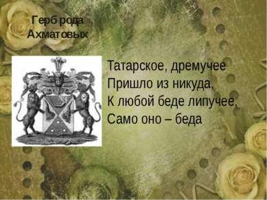 Герб рода Ахматовых Татарское, дремучее Пришло из никуда, К любой беде липуче...