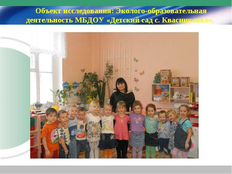 Объект исследования: Эколого-образовательная деятельность МБДОУ «Детский сад ...