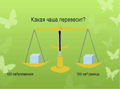 Какая чаша перевесит? 100 см³алюминия 100 см³ свинца