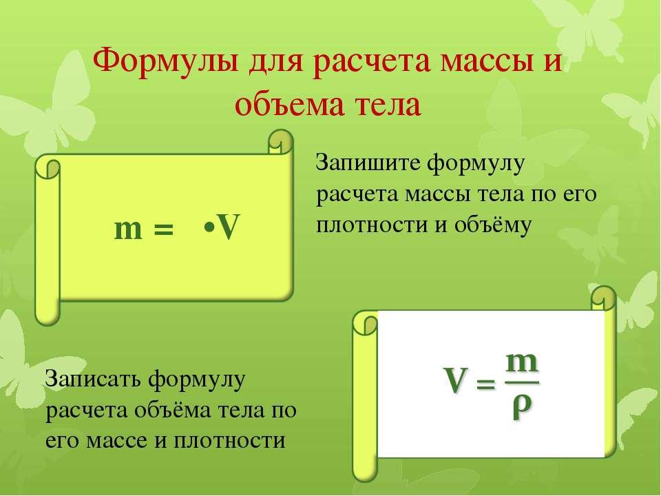 Формулы для расчета массы и объема тела m = ρ•V Запишите формулу расчета масс...
