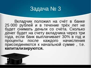 Задача № 3 Вкладчик положил на счёт в банке 25000 рублей и в течение трёх ле...