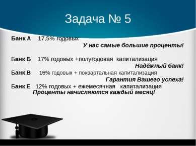Задача № 5 Банк А 17,5% годовых У нас самые большие проценты! Банк Б 17% годо...