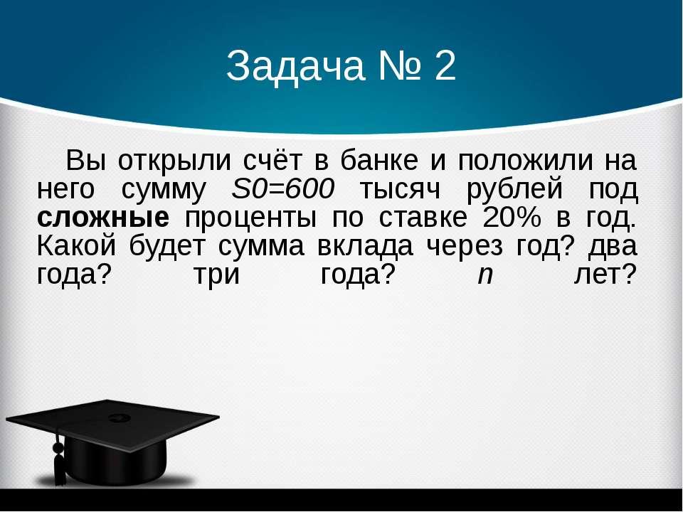 Задача № 2 Вы открыли счёт в банке и положили на него сумму S0=600 тысяч рубл...
