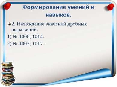 2. Нахождение значений дробных выражений. 1) № 1006; 1014. 2) № 1007; 1017.