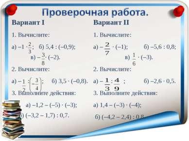 Вариант I 1. Вычислите: а) –1 · ; б) 5,4 : (–0,9); в) – · (–2). 2. Вычислите:...