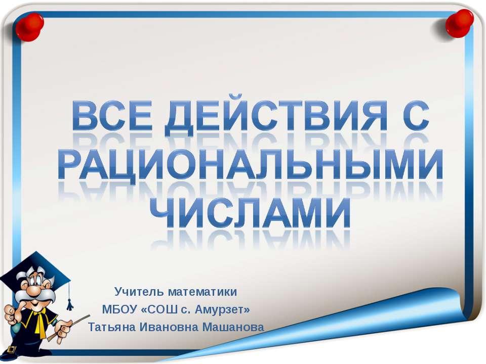 Учитель математики МБОУ «СОШ с. Амурзет» Татьяна Ивановна Машанова