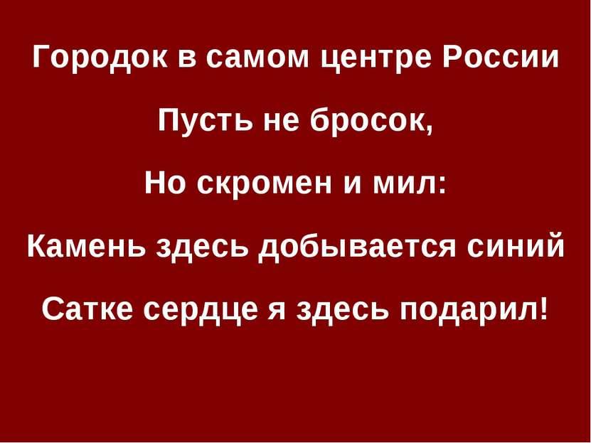 Городок в самом центре России Пусть не бросок, Но скромен и мил: Камень здесь...