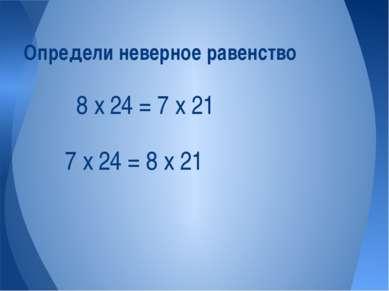 7 х 24 = 8 х 21 Определи неверное равенство 8 х 24 = 7 х 21