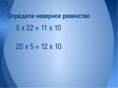 5 х 22 = 11 х 10 20 х 5 = 12 х 10 Определи неверное равенство
