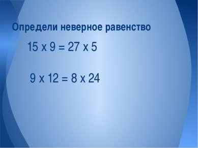 15 х 9 = 27 х 5 9 х 12 = 8 х 24 Определи неверное равенство