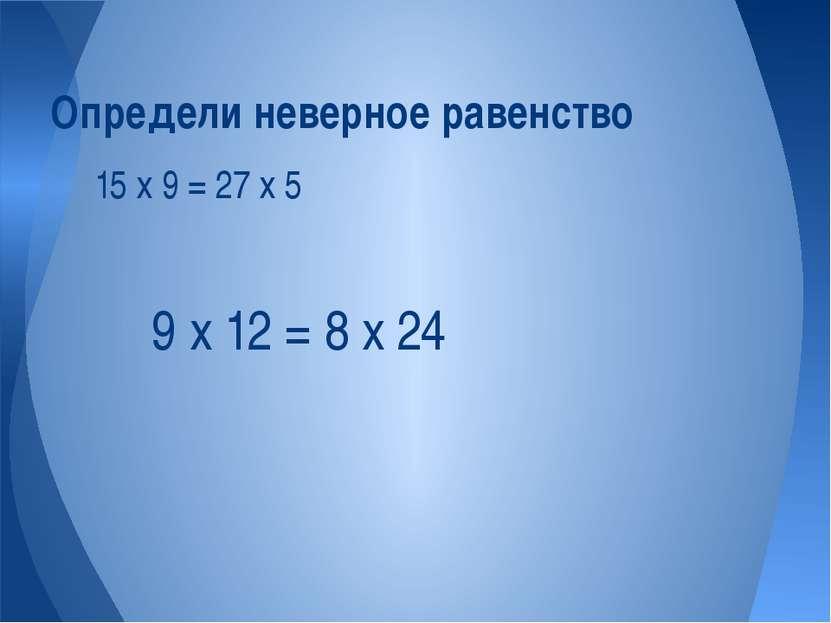 15 х 9 = 27 х 5 Определи неверное равенство 9 х 12 = 8 х 24