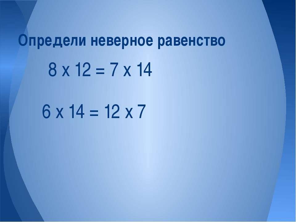6 х 14 = 12 х 7 Определи неверное равенство 8 х 12 = 7 х 14