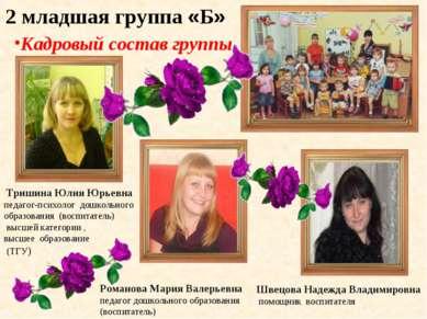 2 младшая группа «Б» Кадровый состав группы Тришина Юлия Юрьевна педагог-псих...