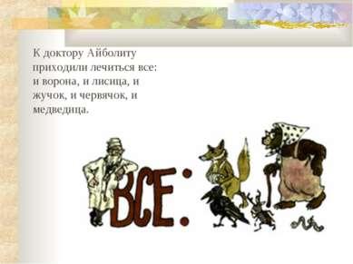 К доктору Айболиту приходили лечиться все: и ворона, и лисица, и жучок, и чер...