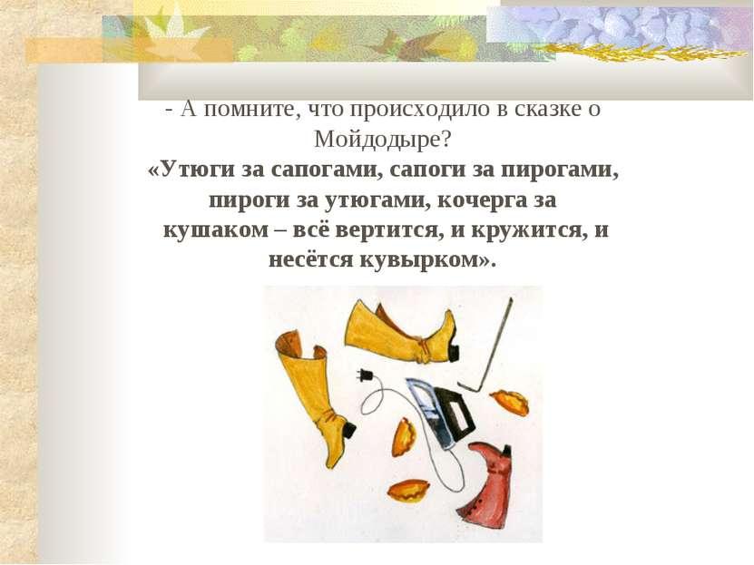 - А помните, что происходило в сказке о Мойдодыре? «Утюги за сапогами, сапоги...